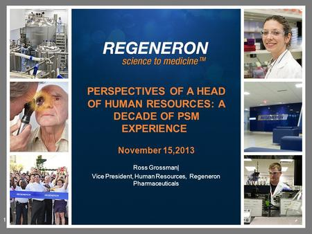 Ross Grossman| Vice President, Human Resources, Regeneron Pharmaceuticals PERSPECTIVES OF A HEAD OF HUMAN RESOURCES: A DECADE OF PSM EXPERIENCE November.