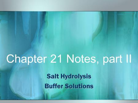 Chapter 21 Notes, part II Salt Hydrolysis Buffer Solutions.