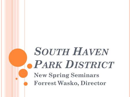 S OUTH H AVEN P ARK D ISTRICT New Spring Seminars Forrest Wasko, Director.