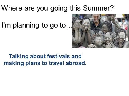Where are you going this Summer? I'm planning to go to…. Talking about festivals and making plans to travel abroad.