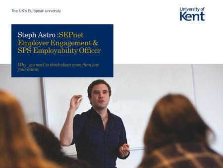The UK's European university Steph Astro :SEPnet Employer Engagement & SPS Employability Officer Why you need to think about more than just your course.