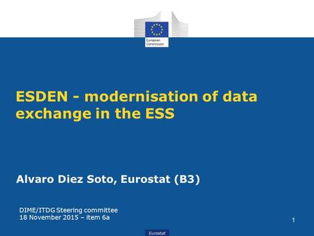 Eurostat ESDEN - modernisation of data exchange in the ESS Alvaro Diez Soto, Eurostat (B3) DIME/ITDG Steering committee 18 November 2015 – item 6a 1.