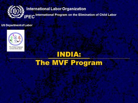 INDIA: The MVF Program International Program on the Elimination of Child Labor US Department of Labor International Labor Organization IPEC.