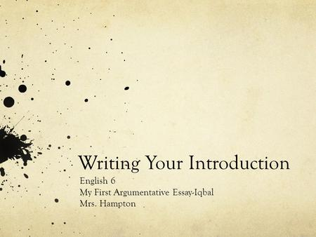 Writing Your Introduction English 6 My First Argumentative Essay-Iqbal Mrs. Hampton.