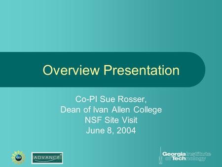Overview Presentation Co-PI Sue Rosser, Dean of Ivan Allen College NSF Site Visit June 8, 2004.