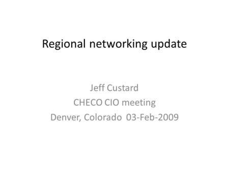 Regional networking update Jeff Custard CHECO CIO meeting Denver, Colorado 03-Feb-2009.