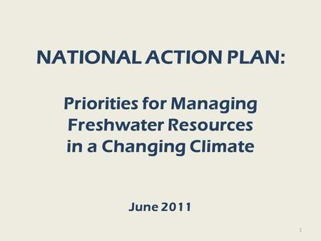 NATIONAL ACTION PLAN: Priorities for Managing Freshwater Resources in a Changing Climate June 2011 1.