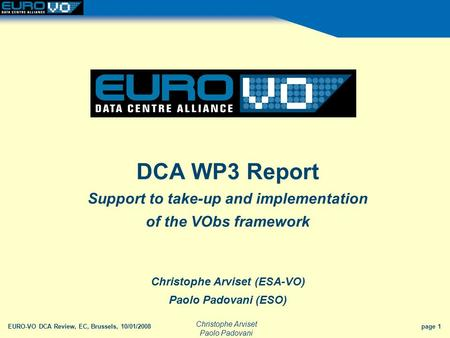 Christophe Arviset Paolo Padovani EURO-VO DCA Review, EC, Brussels, 10/01/2008 page 1 DCA WP3 Report Support to take-up and implementation of the VObs.