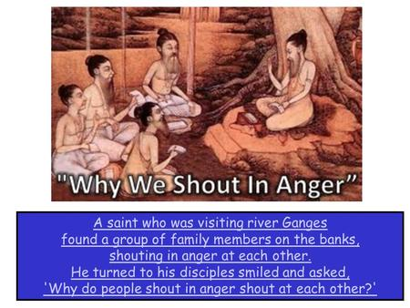 A saint who was visiting river Ganges found a group of family members on the banks, shouting in anger at each other. He turned to his disciples smiled.