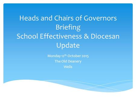 Heads and Chairs of Governors Briefing School Effectiveness & Diocesan Update Monday 12 th October 2015 The Old Deanery Wells.
