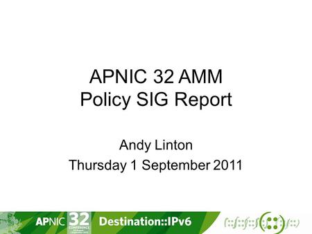APNIC 32 AMM Policy SIG Report Andy Linton Thursday 1 September 2011.