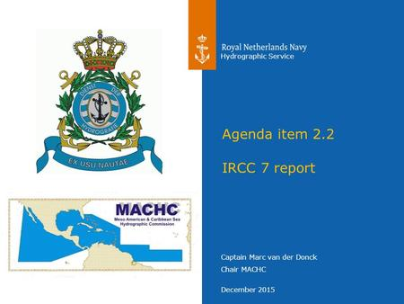 Captain Marc van der Donck Chair MACHC December 2015 Hydrographic Service Agenda item 2.2 IRCC 7 report.