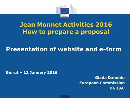 Jean Monnet Activities 2016 How to prepare a proposal Presentation of website and e-form Beirut – 12 January 2016 Giada Danubio European Commission DG.