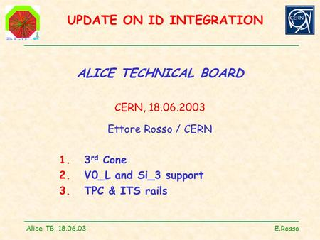 UPDATE ON ID INTEGRATION Alice TB, 18.06.03 E.Rosso ALICE TECHNICAL BOARD CERN, 18.06.2003 Ettore Rosso / CERN 1. 3 rd Cone 2. V0_L and Si_3 support 3.