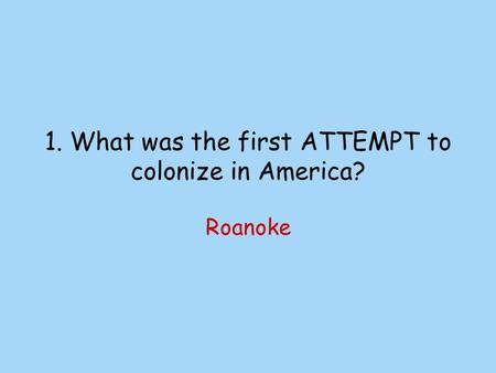 1. What was the first ATTEMPT to colonize in America? Roanoke.