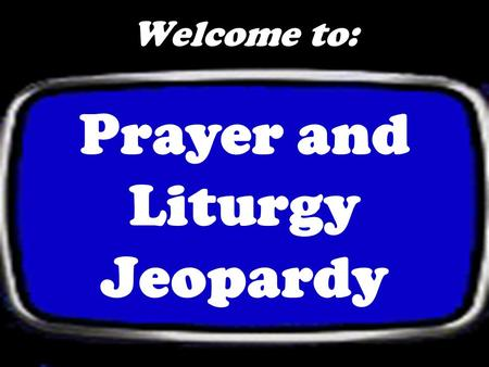 Welcome to: Prayer and Liturgy Jeopardy Prayer 100 Misc. 100 200 300 400 500 Liturgical Year 100 200 300 400 500 200 300 400 500 The Mass 100 200 300.