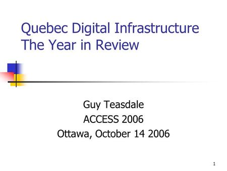 1 Quebec Digital Infrastructure The Year in Review Guy Teasdale ACCESS 2006 Ottawa, October 14 2006.