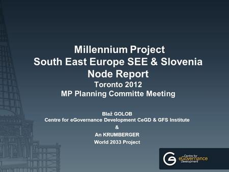 Millennium Project South East Europe SEE & Slovenia Node Report Toronto 2012 MP Planning Committe Meeting Blaž GOLOB Centre for eGovernance Development.