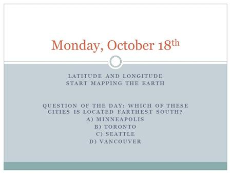 Monday, October 18th Latitude and longitude Start Mapping the Earth