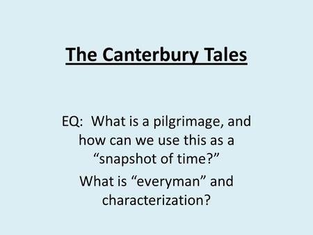 "The Canterbury Tales EQ: What is a pilgrimage, and how can we use this as a ""snapshot of time?"" What is ""everyman"" and characterization?"