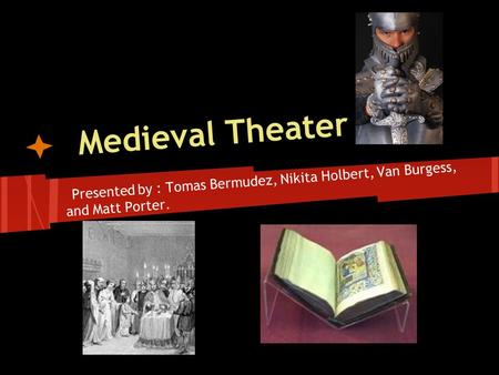 Medieval Theater Presented by : Tomas Bermudez, Nikita Holbert, Van Burgess, and Matt Porter.