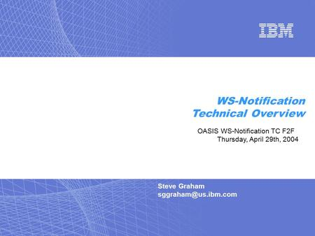 Steve Graham WS-Notification Technical Overview OASIS WS-Notification TC F2F Thursday, April 29th, 2004.