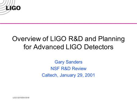 LIGO-G010004-00-M Overview of LIGO R&D and Planning for Advanced LIGO Detectors Gary Sanders NSF R&D Review Caltech, January 29, 2001.