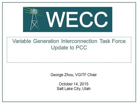 George Zhou, VGITF Chair October 14, 2015 Salt Lake City, Utah Variable Generation Interconnection Task Force Update to PCC.