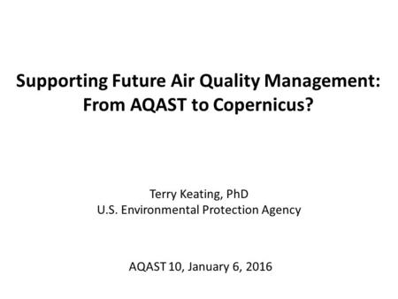 Supporting Future Air Quality Management: From AQAST to Copernicus? Terry Keating, PhD U.S. Environmental Protection Agency AQAST 10, January 6, 2016.