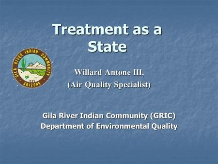 Treatment as a State Willard Antone III, (Air Quality Specialist) Gila River Indian Community (GRIC) Department of Environmental Quality.