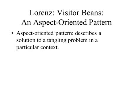 Lorenz: Visitor Beans: An Aspect-Oriented Pattern Aspect-oriented pattern: describes a solution to a tangling problem in a particular context.