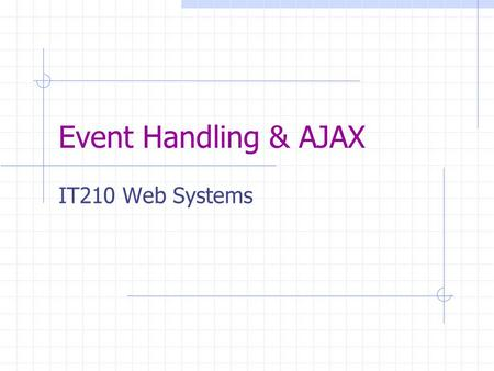 Event Handling & AJAX IT210 Web Systems. Question How do we enable users to dynamically interact with a website? Answer: Use mouse and keyboard to trigger.