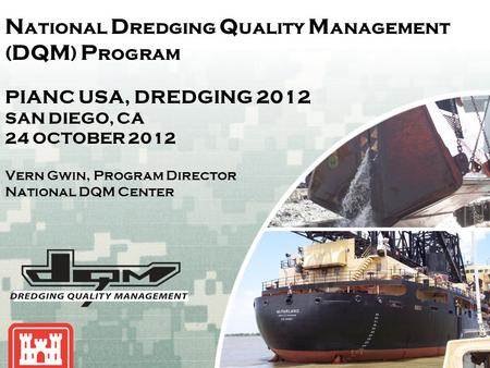 US Army Corps of Engineers BUILDING STRONG ® N ational D redging Q uality M anagement ( DQM ) P rogram PIANC USA, DREDGING 2012 SAN DIEGO, CA 24 OCTOBER.