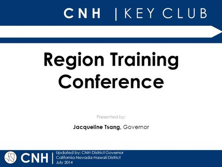 C N H | K E Y C L U B Presented by: | Updated by: CNH District Governor California-Nevada-Hawaii District July 2014 CNH Region Training Conference Jacqueline.