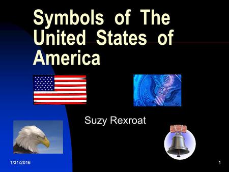 1/31/20161 Symbols of The United States of America Suzy Rexroat.