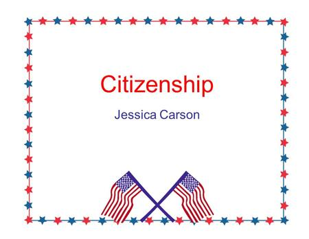 Citizenship Jessica Carson. The Students will learn… What the American and Texas Flag looks like! The Pledge of Allegiance What voting is and what it.