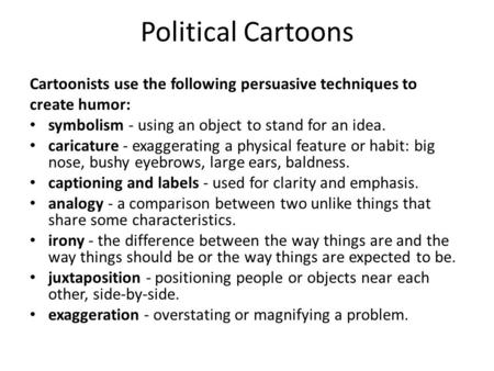 Political Cartoons Cartoonists use the following persuasive techniques to create humor: symbolism - using an object to stand for an idea. caricature -