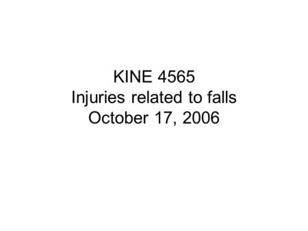 KINE 4565 Injuries related to falls October 17, 2006.