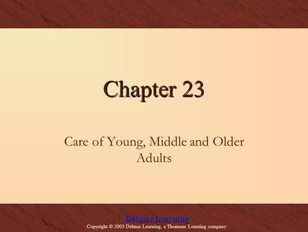 Delmar Learning Copyright © 2003 Delmar Learning, a Thomson Learning company Chapter 23 Care of Young, Middle and Older Adults.