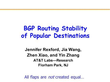 BGP Routing Stability of Popular Destinations Jennifer Rexford, Jia Wang, Zhen Xiao, and Yin Zhang AT&T Labs—Research Florham Park, NJ All flaps are not.