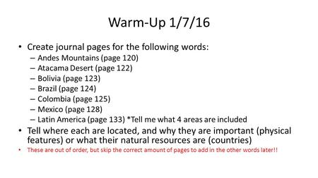 Warm-Up 1/7/16 Create journal pages for the following words: – Andes Mountains (page 120) – Atacama Desert (page 122) – Bolivia (page 123) – Brazil (page.