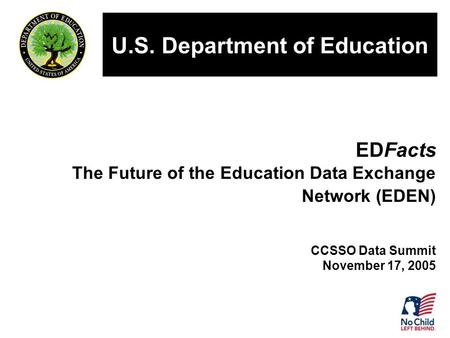 EDFacts The Future of the Education Data Exchange Network (EDEN) CCSSO Data Summit November 17, 2005 U.S. Department of Education.