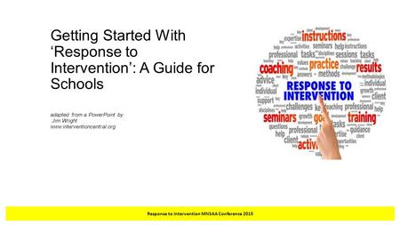 Getting Started With 'Response to Intervention': A Guide for Schools adapted from a PowerPoint by Jim Wright www.interventioncentral.org Response to Intervention.
