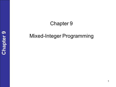 1 Chapter 9 Mixed-Integer Programming. 2 Chapter 9 Enumeration approach for 20 objects (0,1): 2 20 possibilities, evaluate each case for satisfying constraint.