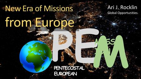 PE M MISS ION PENTECOSTAL EUROPEAN New Era of Missions from Europe Ari J. Rocklin Global Opportunities.