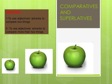 COMPARATIVES AND SUPERLATIVES Objectives: 1-To use adjectives/ adverbs to compare two things 2- To use adjectives/ adverbs to compare more than two things.