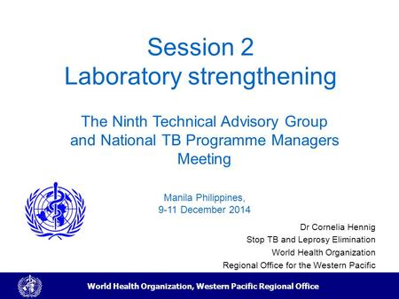 World Health Organization, Western Pacific Regional Office Session 2 Laboratory strengthening Dr Cornelia Hennig Stop TB and Leprosy Elimination World.