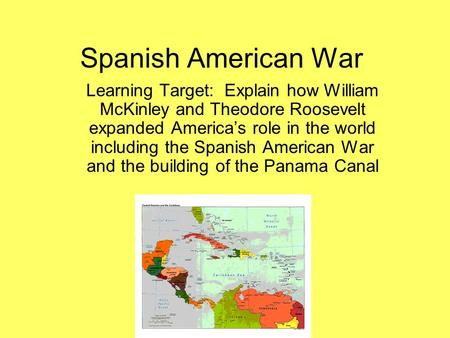 Spanish American War Learning Target: Explain how William McKinley and Theodore Roosevelt expanded America's role in the world including the Spanish American.