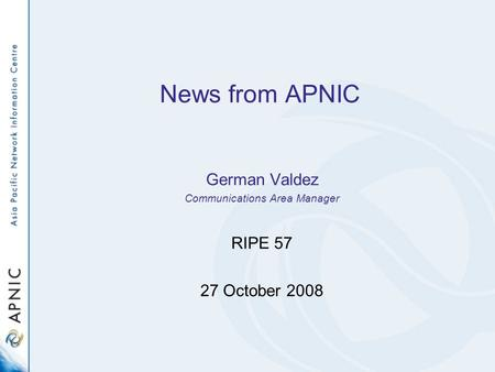 News from APNIC German Valdez Communications Area Manager RIPE 57 27 October 2008.