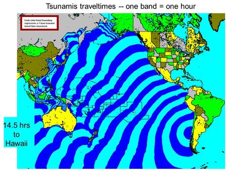Tsunamis traveltimes -- one band = one hour 14.5 hrs to Hawaii.